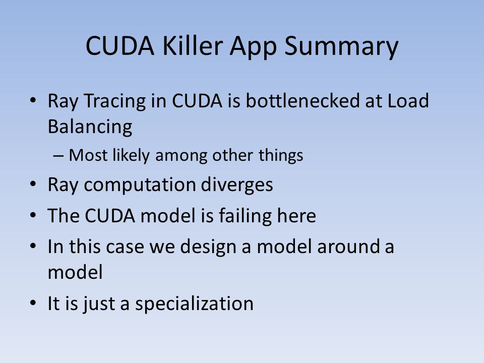 CUDA Killer App Summary Ray Tracing in CUDA is bottlenecked at Load Balancing – Most likely among other things Ray computation diverges The CUDA model