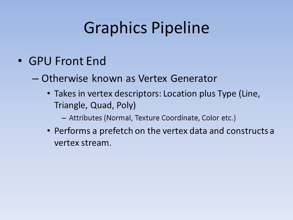 GPU Front End – Otherwise known as Vertex Generator Takes in vertex descriptors: Location plus Type (Line, Triangle, Quad, Poly) – Attributes (Normal,