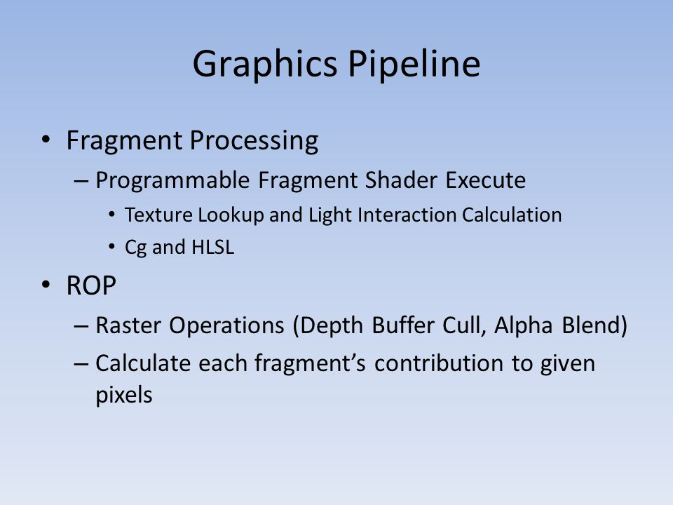 Fragment Processing – Programmable Fragment Shader Execute Texture Lookup and Light Interaction Calculation Cg and HLSL ROP – Raster Operations (Depth Buffer Cull, Alpha Blend) – Calculate each fragment's contribution to given pixels