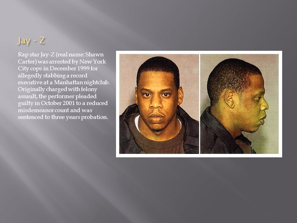 Jay - Z Rap star Jay-Z (real name: Shawn Carter) was arrested by New York City cops in December 1999 for allegedly stabbing a record executive at a Manhattan nightclub.