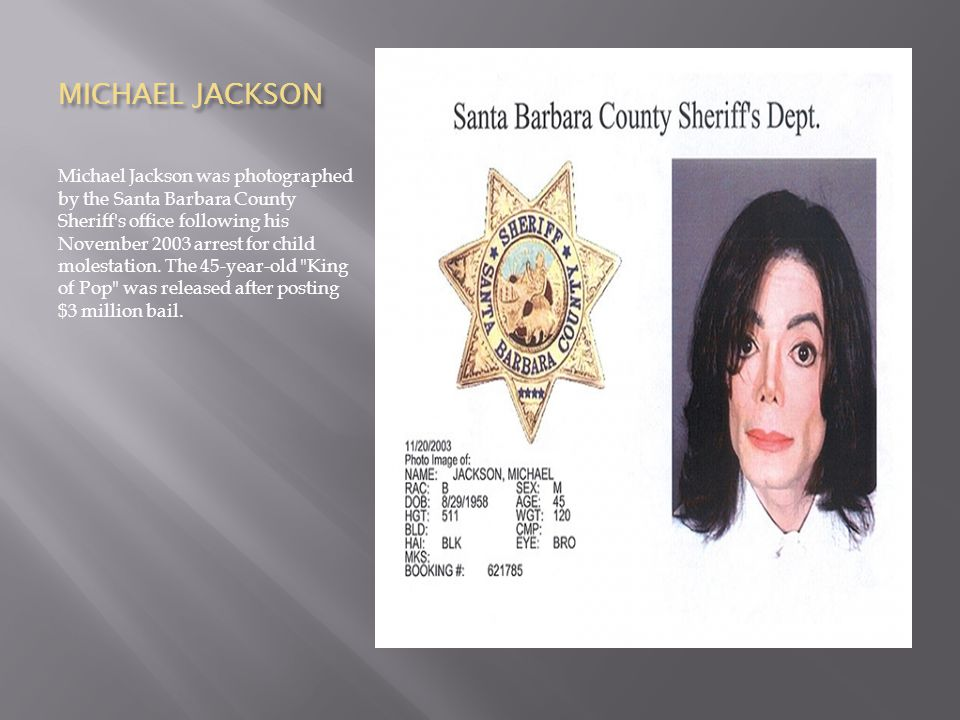 MICHAEL JACKSON Michael Jackson was photographed by the Santa Barbara County Sheriff s office following his November 2003 arrest for child molestation.