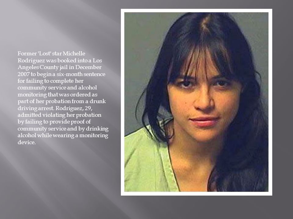 Former Lost star Michelle Rodriguez was booked into a Los Angeles County jail in December 2007 to begin a six-month sentence for failing to complete her community service and alcohol monitoring that was ordered as part of her probation from a drunk driving arrest.