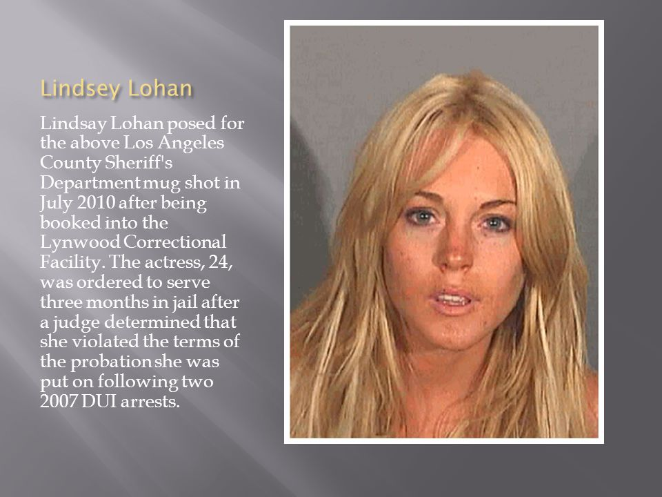 Lindsey Lohan Lindsay Lohan posed for the above Los Angeles County Sheriff s Department mug shot in July 2010 after being booked into the Lynwood Correctional Facility.