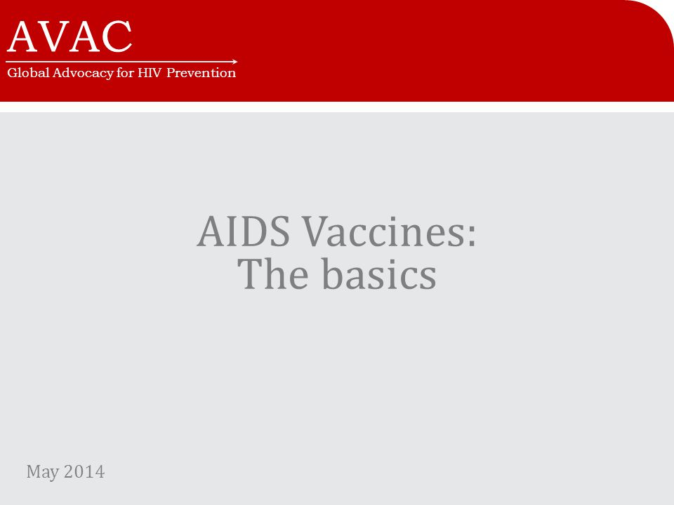 AVAC Global Advocacy for HIV Prevention AIDS Vaccines: The basics May 2014