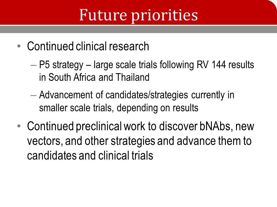 Future priorities Continued clinical research – P5 strategy – large scale trials following RV 144 results in South Africa and Thailand – Advancement of candidates/strategies currently in smaller scale trials, depending on results Continued preclinical work to discover bNAbs, new vectors, and other strategies and advance them to candidates and clinical trials