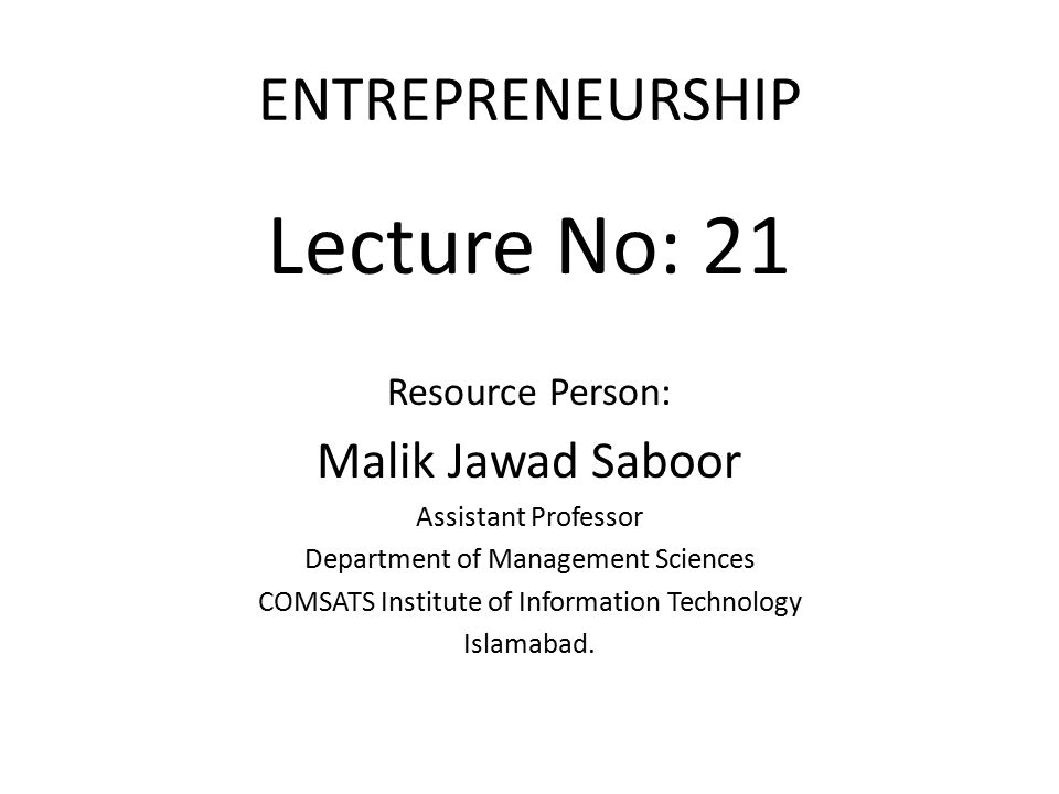 ENTREPRENEURSHIP Lecture No: 21 Resource Person: Malik Jawad Saboor Assistant Professor Department of Management Sciences COMSATS Institute of Information Technology Islamabad.