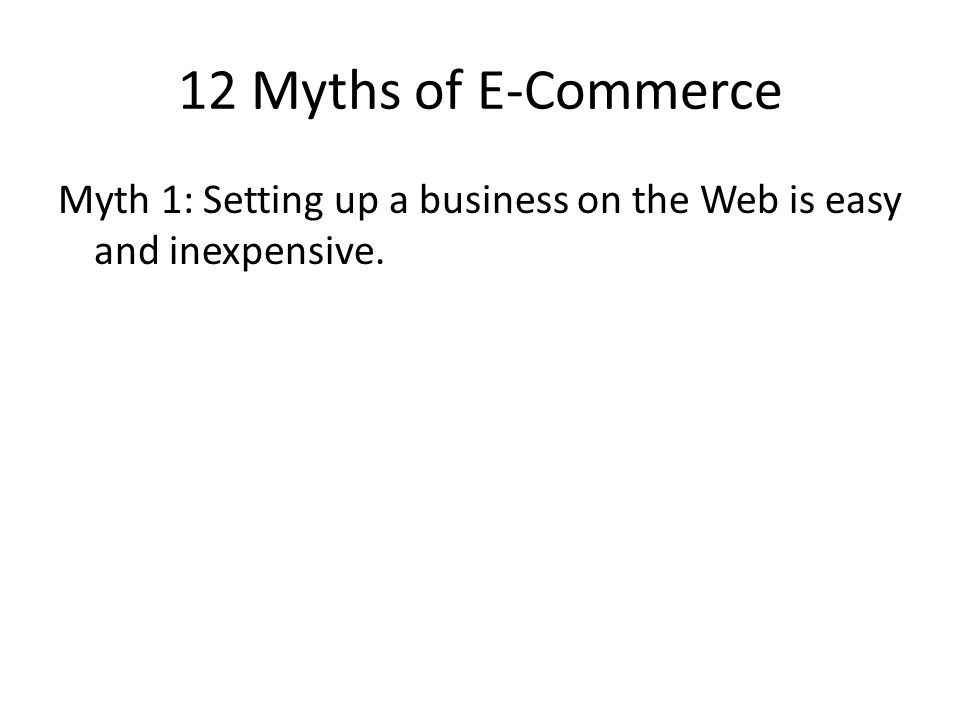 12 Myths of E-Commerce Myth 1: Setting up a business on the Web is easy and inexpensive.