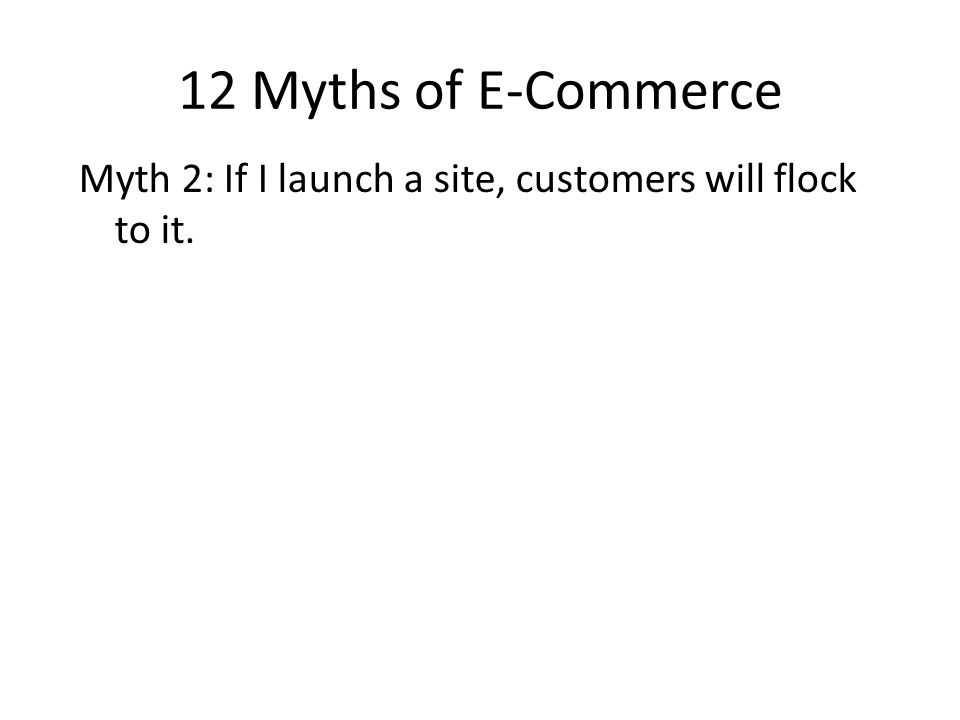 12 Myths of E-Commerce Myth 2: If I launch a site, customers will flock to it.