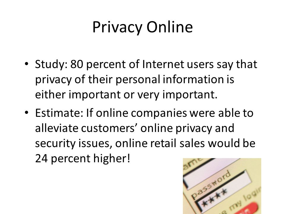 Privacy Online Study: 80 percent of Internet users say that privacy of their personal information is either important or very important.