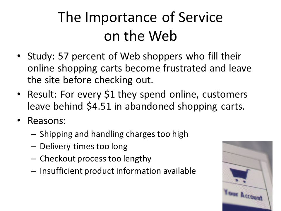 The Importance of Service on the Web Study: 57 percent of Web shoppers who fill their online shopping carts become frustrated and leave the site befor