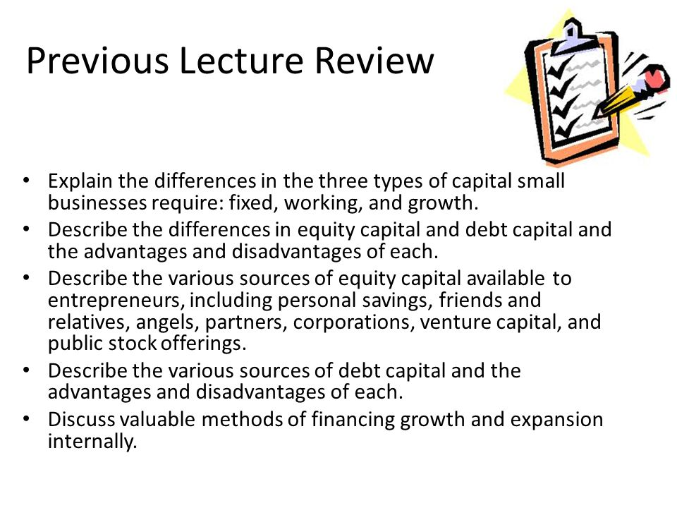 Previous Lecture Review Explain the differences in the three types of capital small businesses require: fixed, working, and growth. Describe the diffe