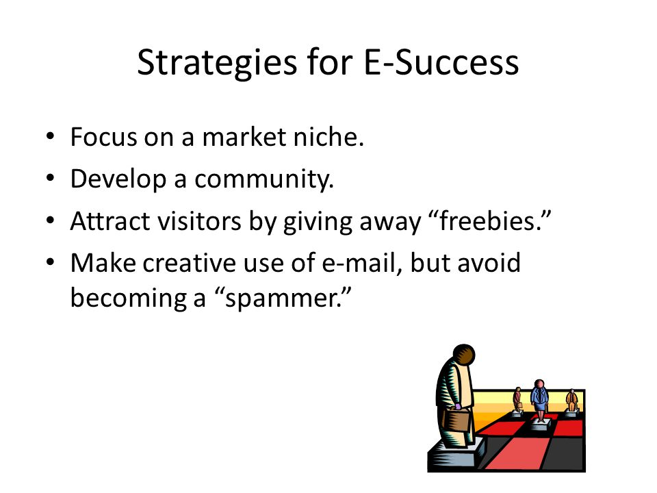 "Strategies for E-Success Focus on a market niche. Develop a community. Attract visitors by giving away ""freebies."" Make creative use of e-mail, but av"