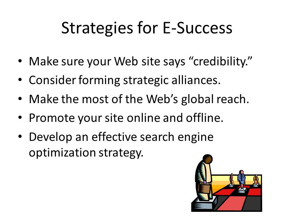 Strategies for E-Success Make sure your Web site says credibility. Consider forming strategic alliances.