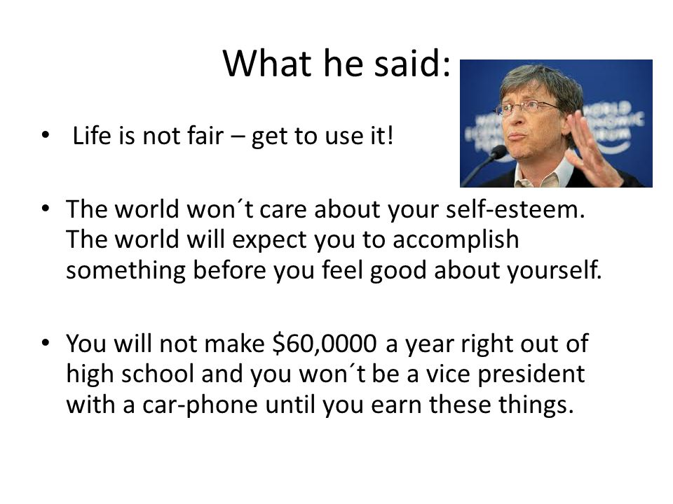 What he said: Life is not fair – get to use it.The world won´t care about your self-esteem.