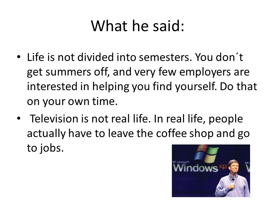 What he said: Life is not divided into semesters. You don´t get summers off, and very few employers are interested in helping you find yourself. Do th