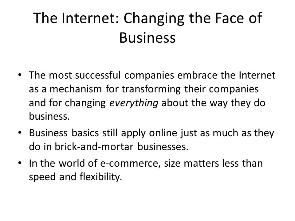 The Internet: Changing the Face of Business The most successful companies embrace the Internet as a mechanism for transforming their companies and for changing everything about the way they do business.