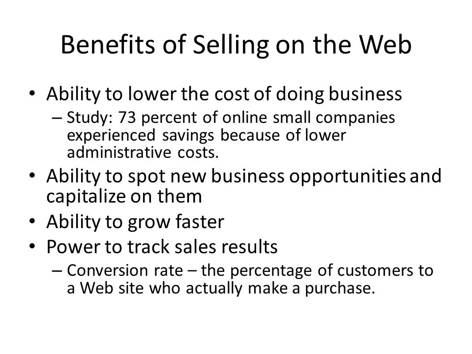 Benefits of Selling on the Web Ability to lower the cost of doing business – Study: 73 percent of online small companies experienced savings because o