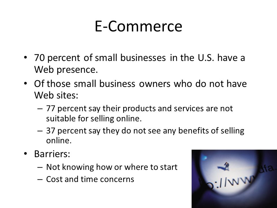 E-Commerce 70 percent of small businesses in the U.S. have a Web presence. Of those small business owners who do not have Web sites: – 77 percent say