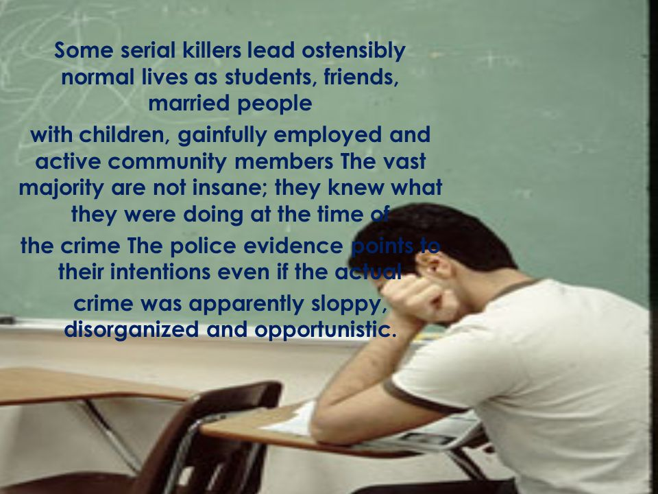 Some serial killers lead ostensibly normal lives as students, friends, married people with children, gainfully employed and active community members The vast majority are not insane; they knew what they were doing at the time of the crime The police evidence points to their intentions even if the actual crime was apparently sloppy, disorganized and opportunistic.
