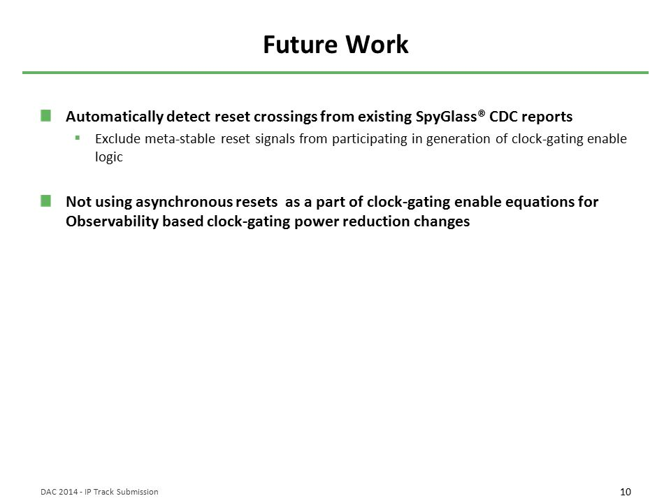 10 DAC 2014 - IP Track Submission Future Work Automatically detect reset crossings from existing SpyGlass® CDC reports  Exclude meta-stable reset signals from participating in generation of clock-gating enable logic Not using asynchronous resets as a part of clock-gating enable equations for Observability based clock-gating power reduction changes