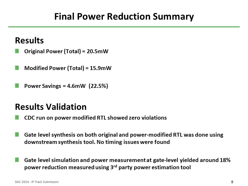 8 DAC 2014 - IP Track Submission Final Power Reduction Summary Results Original Power (Total) = 20.5mW Modified Power (Total) = 15.9mW Power Savings = 4.6mW (22.5%) Results Validation CDC run on power modified RTL showed zero violations Gate level synthesis on both original and power-modified RTL was done using downstream synthesis tool.