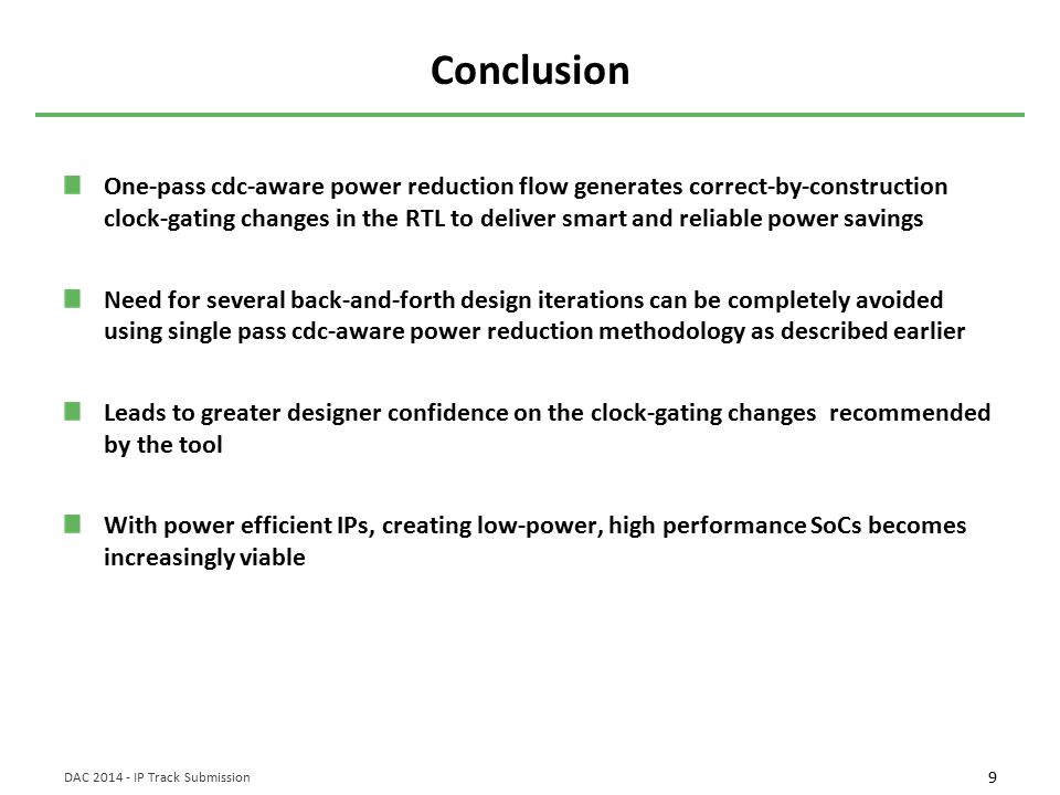 9 DAC 2014 - IP Track Submission Conclusion One-pass cdc-aware power reduction flow generates correct-by-construction clock-gating changes in the RTL to deliver smart and reliable power savings Need for several back-and-forth design iterations can be completely avoided using single pass cdc-aware power reduction methodology as described earlier Leads to greater designer confidence on the clock-gating changes recommended by the tool With power efficient IPs, creating low-power, high performance SoCs becomes increasingly viable