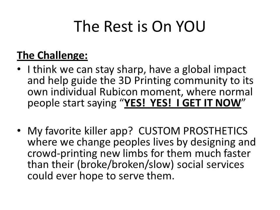 The Rest is On YOU The Challenge: I think we can stay sharp, have a global impact and help guide the 3D Printing community to its own individual Rubicon moment, where normal people start saying YES.