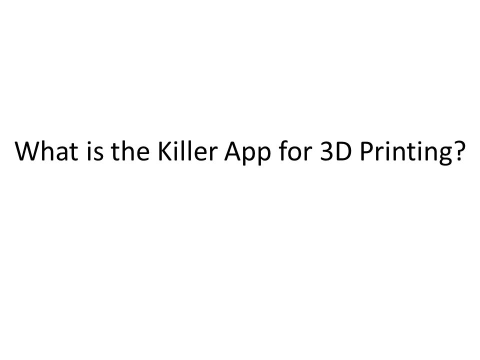 What is the Killer App for 3D Printing