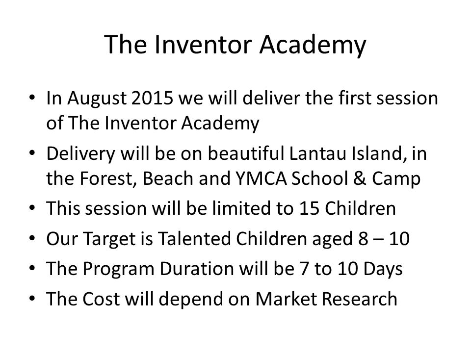 The Inventor Academy In August 2015 we will deliver the first session of The Inventor Academy Delivery will be on beautiful Lantau Island, in the Forest, Beach and YMCA School & Camp This session will be limited to 15 Children Our Target is Talented Children aged 8 – 10 The Program Duration will be 7 to 10 Days The Cost will depend on Market Research
