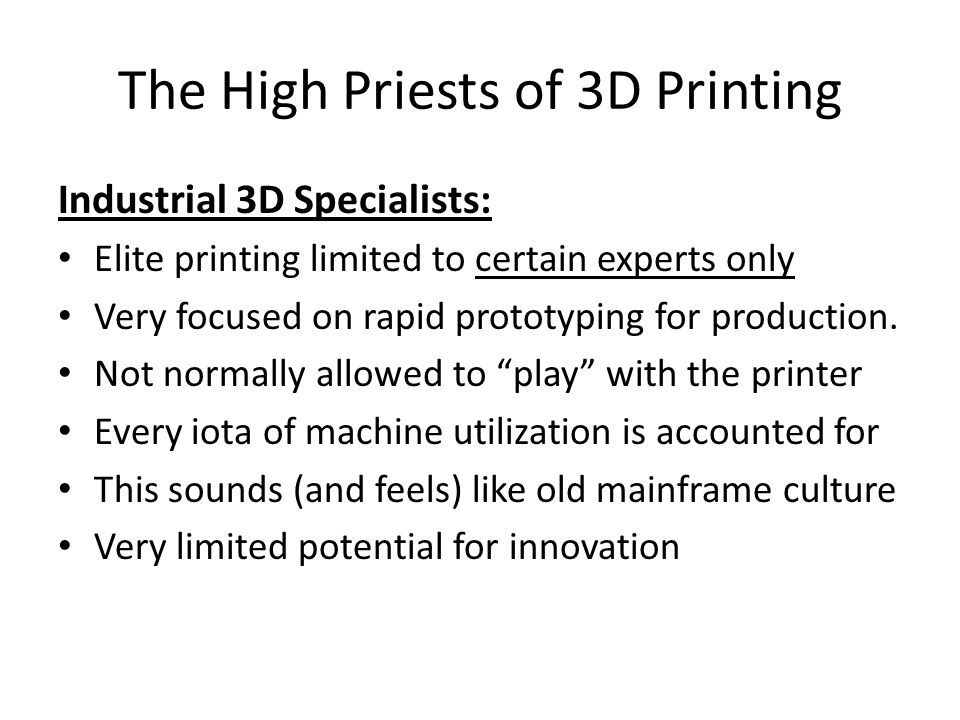 The High Priests of 3D Printing Industrial 3D Specialists: Elite printing limited to certain experts only Very focused on rapid prototyping for production.