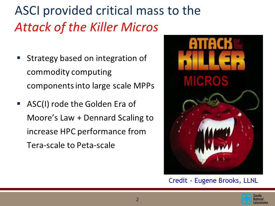 ASCI provided critical mass to the Attack of the Killer Micros  Strategy based on integration of commodity computing components into large scale MPPs  ASC(I) rode the Golden Era of Moore's Law + Dennard Scaling to increase HPC performance from Tera-scale to Peta-scale 2 Credit – Eugene Brooks, LLNL