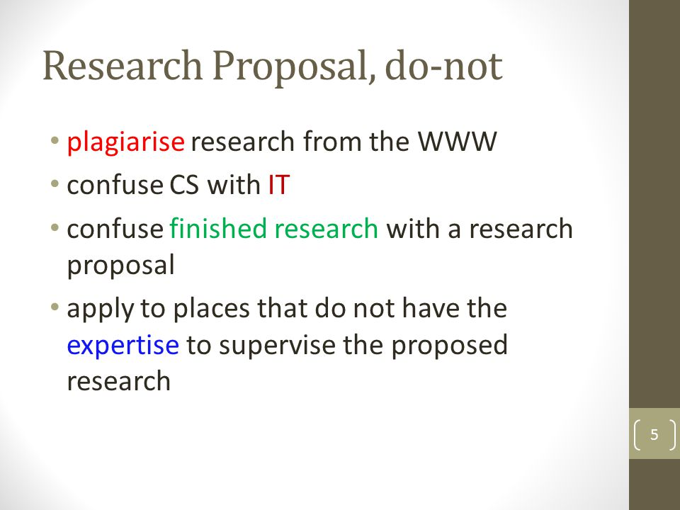 Research Proposal, do-not plagiarise research from the WWW confuse CS with IT confuse finished research with a research proposal apply to places that do not have the expertise to supervise the proposed research 5