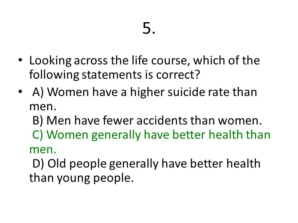 5. Looking across the life course, which of the following statements is correct? A) Women have a higher suicide rate than men. B) Men have fewer accid
