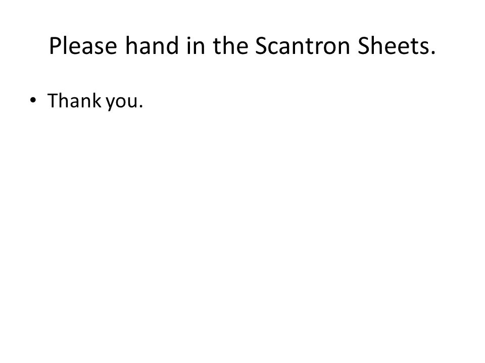 Please hand in the Scantron Sheets. Thank you.