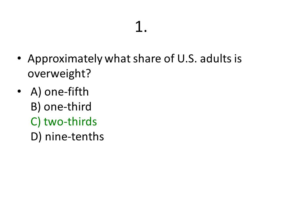 1. Approximately what share of U.S. adults is overweight? A) one-fifth B) one-third C) two-thirds D) nine-tenths