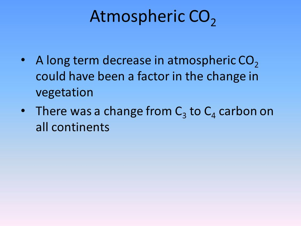 Atmospheric CO 2 A long term decrease in atmospheric CO 2 could have been a factor in the change in vegetation There was a change from C 3 to C 4 carbon on all continents