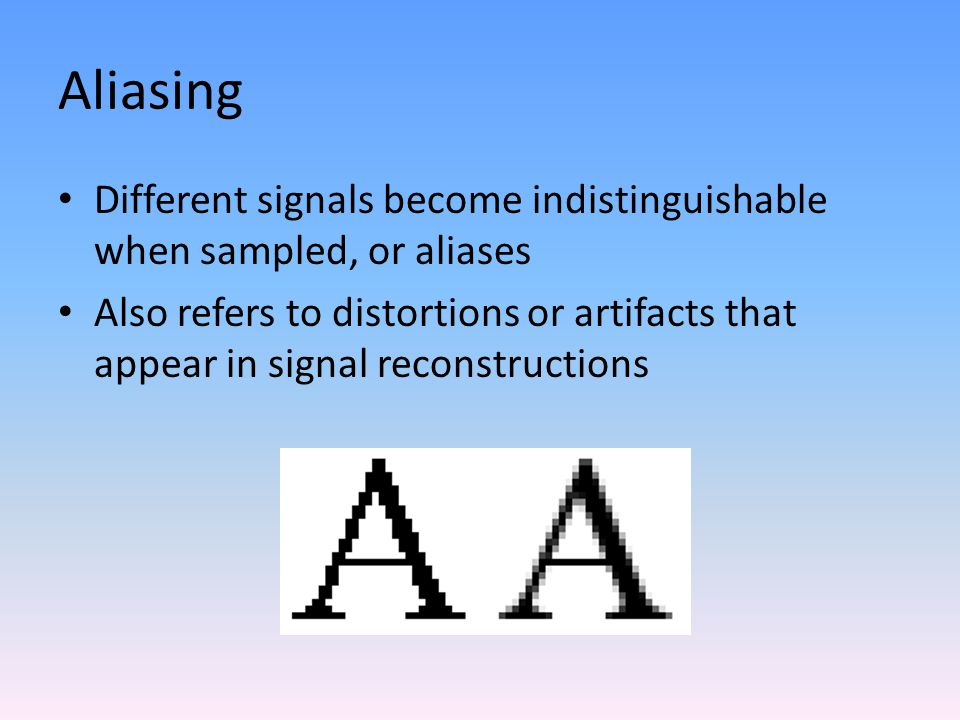 Aliasing Different signals become indistinguishable when sampled, or aliases Also refers to distortions or artifacts that appear in signal reconstructions