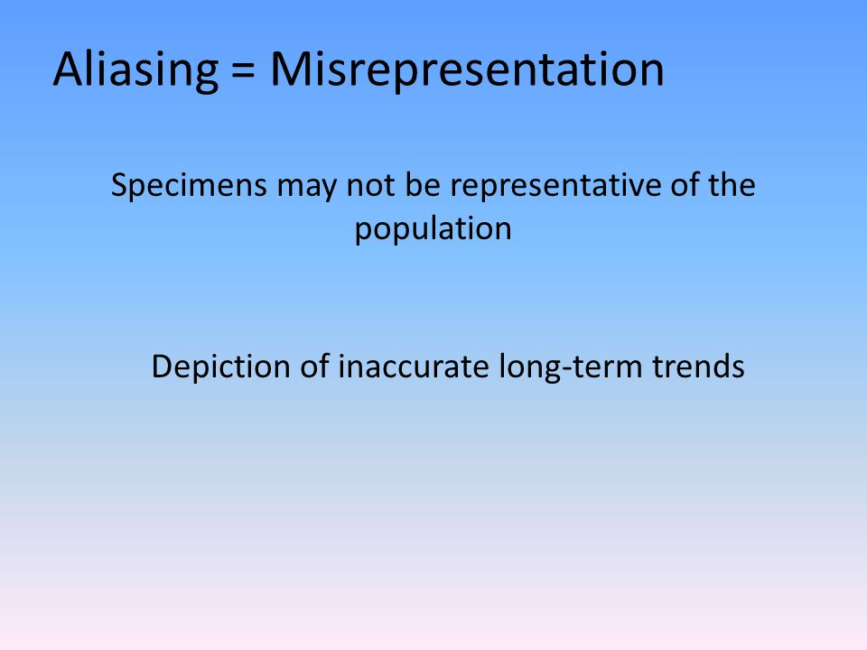 Aliasing = Misrepresentation Specimens may not be representative of the population Depiction of inaccurate long-term trends
