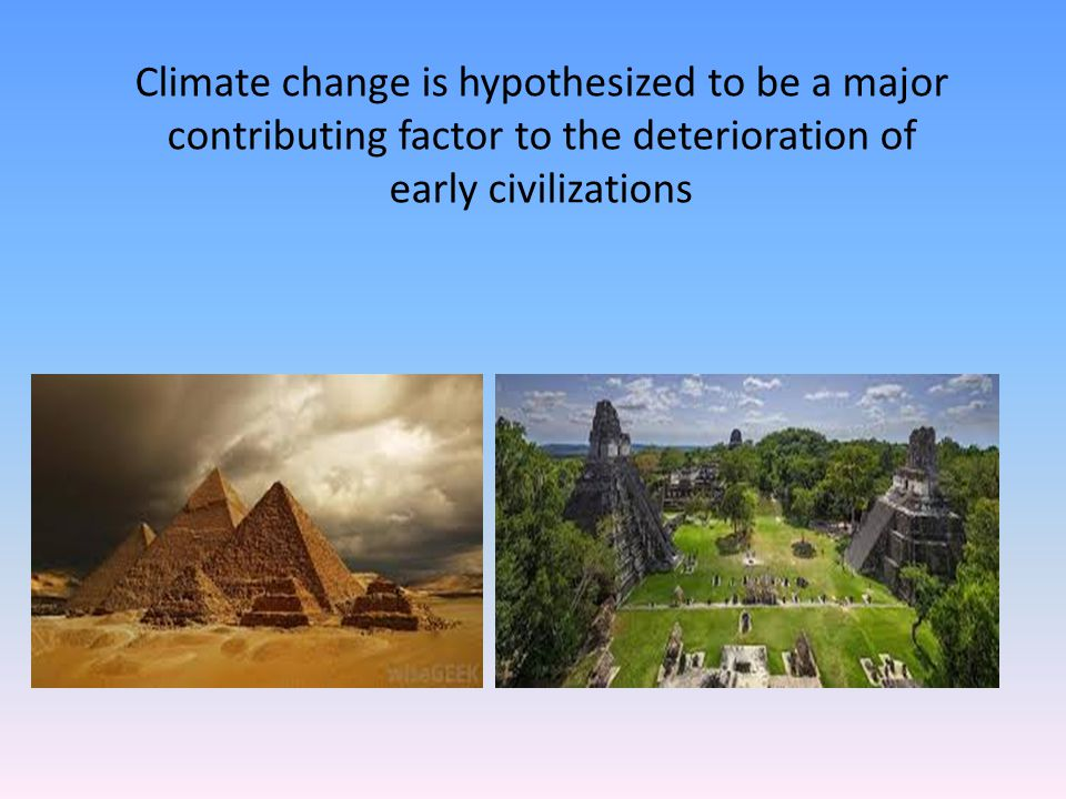 Climate change is hypothesized to be a major contributing factor to the deterioration of early civilizations
