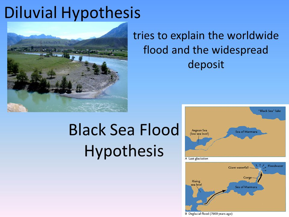 Black Sea Flood Hypothesis tries to explain the worldwide flood and the widespread deposit Diluvial Hypothesis