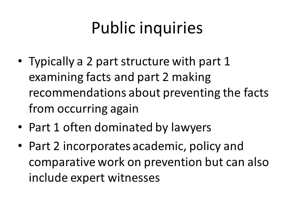 Public inquiries Typically a 2 part structure with part 1 examining facts and part 2 making recommendations about preventing the facts from occurring