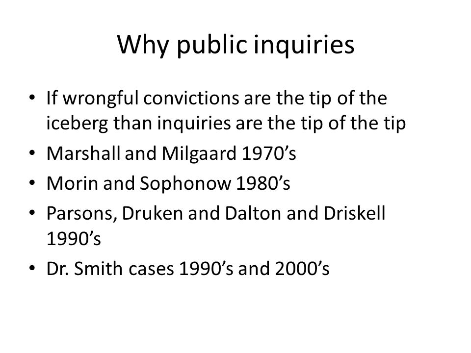 Why public inquiries If wrongful convictions are the tip of the iceberg than inquiries are the tip of the tip Marshall and Milgaard 1970's Morin and S