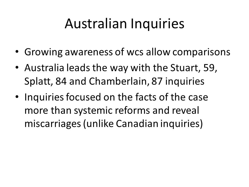 Australian Inquiries Mallard case examined by WA Crime and Corruption, 2008 but focus on misconduct of police and prosecutors that is lacking in Canada Jama inquiry into DNA contamination, 2010 SA Legislative Review Comm hears evidence that inquiries are expensive and rare