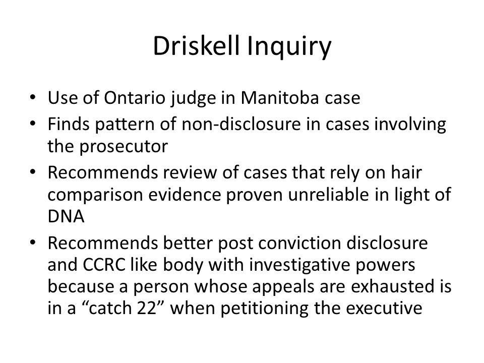 Driskell Inquiry Use of Ontario judge in Manitoba case Finds pattern of non-disclosure in cases involving the prosecutor Recommends review of cases th