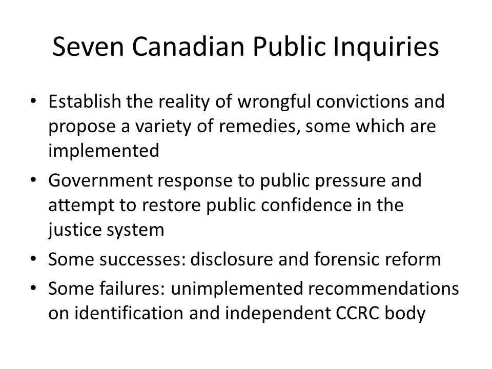 Why public inquiries If wrongful convictions are the tip of the iceberg than inquiries are the tip of the tip Marshall and Milgaard 1970's Morin and Sophonow 1980's Parsons, Druken and Dalton and Driskell 1990's Dr.