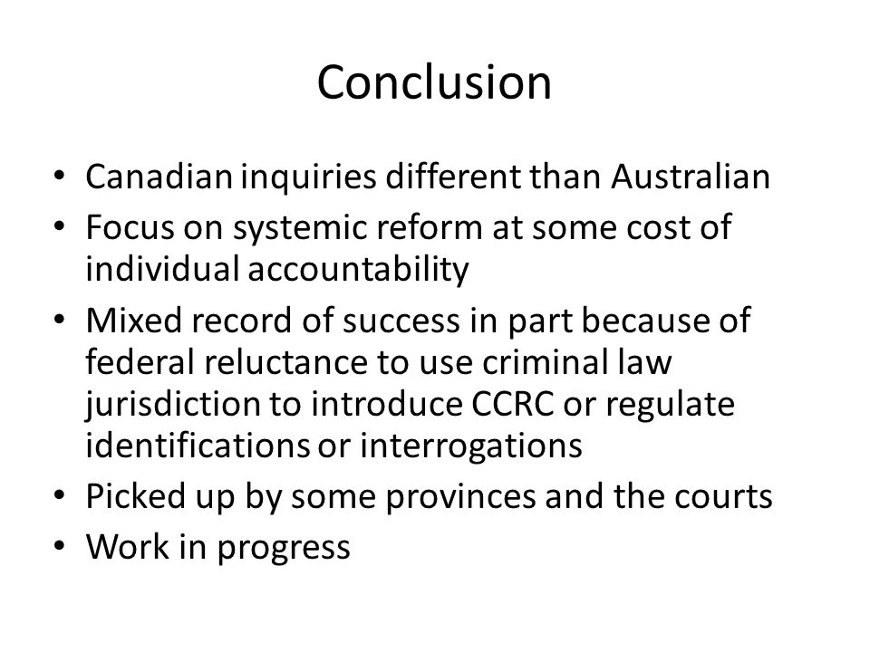 Conclusion Canadian inquiries different than Australian Focus on systemic reform at some cost of individual accountability Mixed record of success in