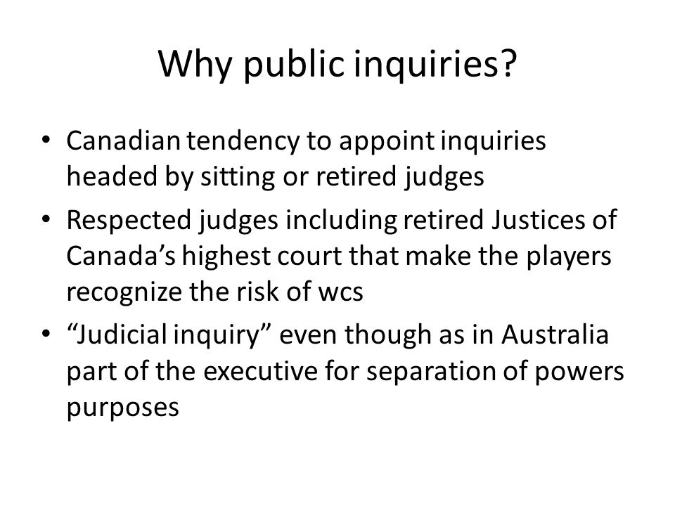 Why public inquiries? Canadian tendency to appoint inquiries headed by sitting or retired judges Respected judges including retired Justices of Canada