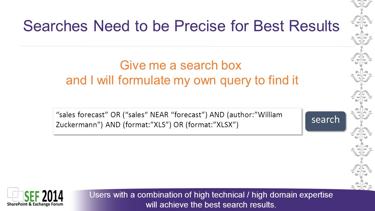 Searches Need to be Precise for Best Results sales forecast OR ( sales NEAR forecast ) AND (author: William Zuckermann ) AND (format: XLS ) OR (format: XLSX ) Give me a search box and I will formulate my own query to find it Users with a combination of high technical / high domain expertise will achieve the best search results.
