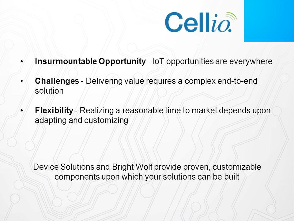 Insurmountable Opportunity - IoT opportunities are everywhere Challenges - Delivering value requires a complex end-to-end solution Flexibility - Realizing a reasonable time to market depends upon adapting and customizing Device Solutions and Bright Wolf provide proven, customizable components upon which your solutions can be built