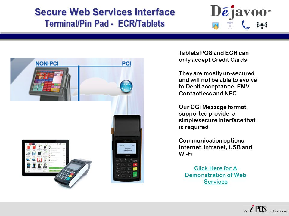 Secure Web Services Interface Terminal/Pin Pad - ECR/Tablets Tablets POS and ECR can only accept Credit Cards They are mostly un-secured and will not